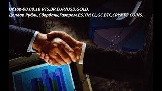 Обзор-08.08.18 RTS,BR,EUR/USD,GOLD, Доллар Рубль,Сбербанк,Газпром,ES,YM,CL,GC,BTC,CRYPTO COINS