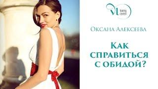 ОКСАНА АЛЕКСЕЕВА: Как справиться с обидой?