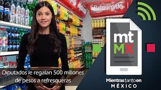 Diputados le regalan 500 millones de pesos a refresqueras -Mientras Tanto en México