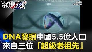 三皇五帝真存在? DNA發現中國5.5億人口來自三位「超級老祖先」! 關鍵時刻 20170809-3 黃創夏 劉燦榮 馬西屏 陳耀寬