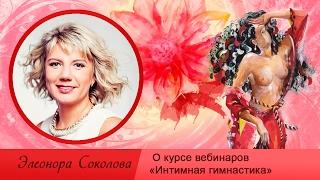 О курсе вебинаров «Интимная гимнастика». Элеонора Соколова - преподаватель Академии частной жизни.