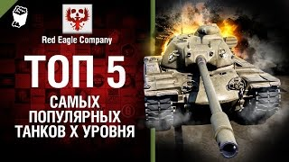 ТОП 5 самых популярных танков X уровня - Выпуск №41 - от Red Eagle Company [World of Tanks]