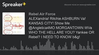 ALEXandria! Ritchie ASHBURN Va! KANSAS CITY! Show Me @Anglelica4MO MORGANTOWN WVa WHO THE HELL ARE Y