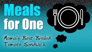 Meals For One: Mama's Best Broiled Tomato Sandwich