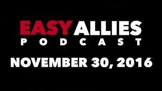 The Easy Allies Podcast #37 - November 30th 2016