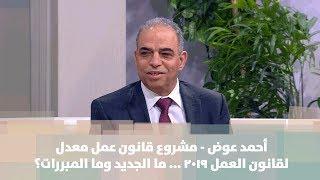 أحمد عوض -  مشروع قانون عمل معدل لقانون العمل 2019 ... ما الجديد وما المبررات؟