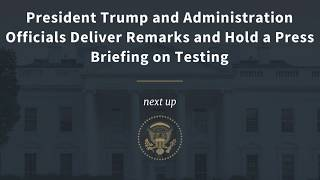 President Trump and Administration Officials Hold a Press Briefing on Testing - 4 p.m.