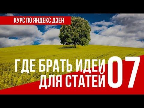 УРОК 7  ГДЕ БРАТЬ ИДЕИ ДЛЯ СТАТЕЙ. Полный курс по Яндекс Дзен. Заработок в интернете