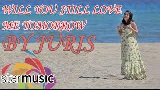 Will You Still Love Me Tomorrow - Juris (Love Me Tomorrow Movie Theme Song)