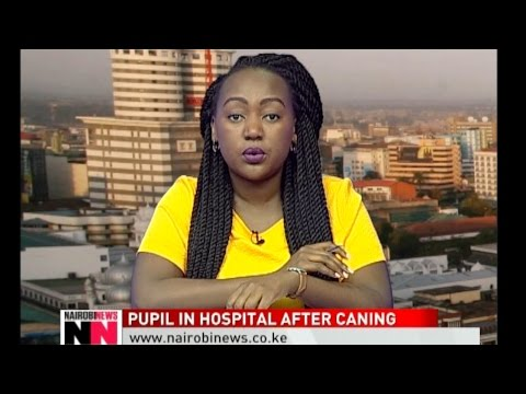NAIROBI NEWS BULLETIN: Pupil admitted in hospital after being caned by his teacher