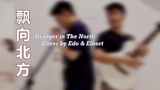 Stranger In The North 飘向北方 (Namewee) Cover By Edo & Elbert