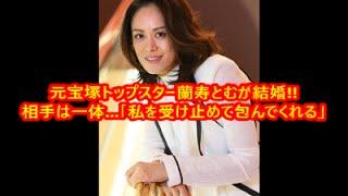 関連動画はコチラ □蘭寿とむ,元宝塚花組 トップスターが一般人男性とゴ...