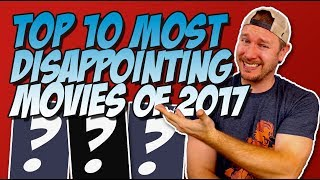 Top 10 Most Disappointing Movies of 2017!