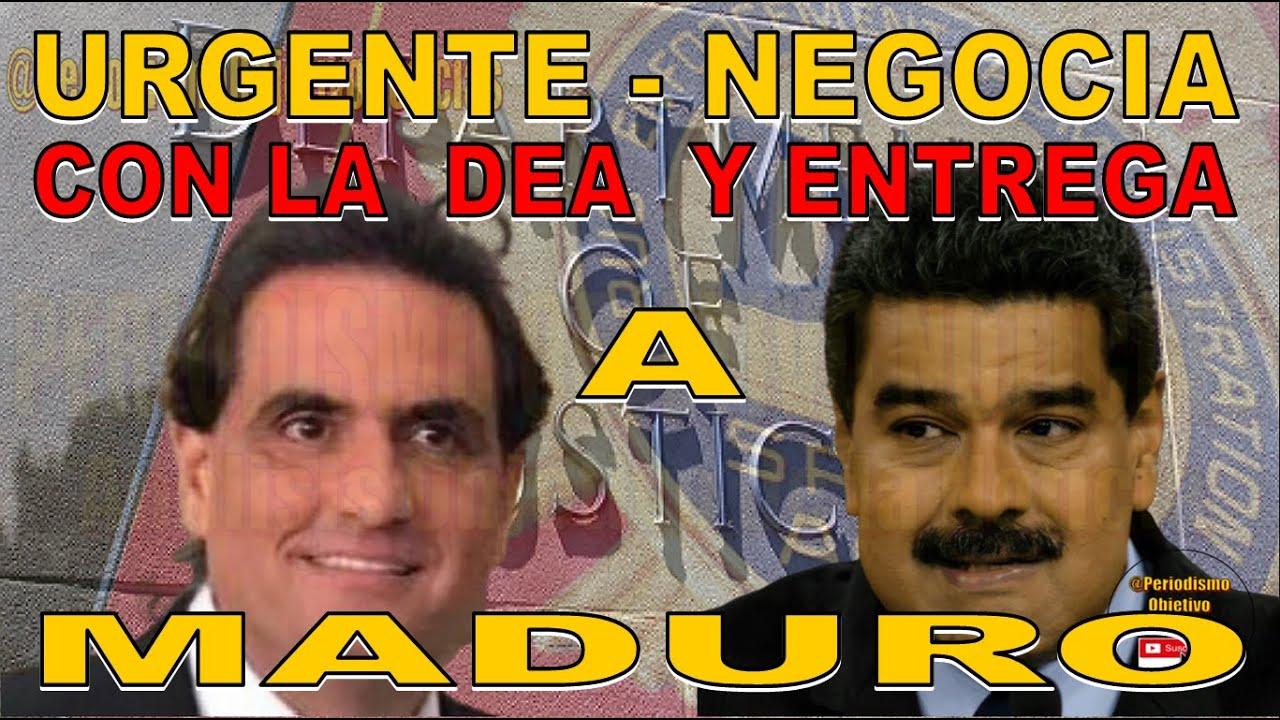 URGENTE - NEGOCIA CON LA DEA Y ENTREGA A MADURO