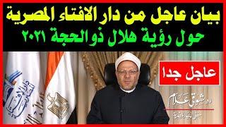 بيان هام وعاجل من دار الافتاء المصرية حول رؤية هلال شهر ذو الحجة 2021 - 1442 و موعد عيد الاضحي 2021