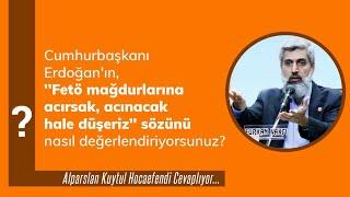 Erdoğan'ın, ''Fetö mağdurlarına acırsak, acınacak hale düşeriz'' sözünün değerlendirilmesi.