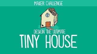 Maker Challenge: Design the Ultimate Tiny House
