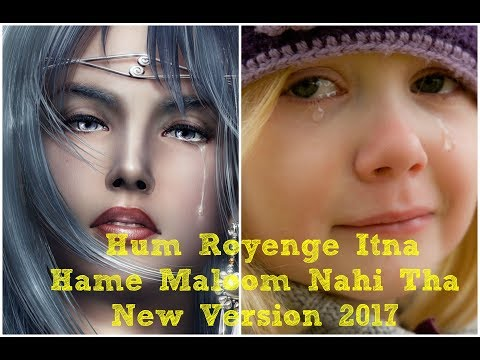 Hum Royenge Itna Hame Maloom Nahi Tha New Version 2017 2018 Heart Touching Sad Song