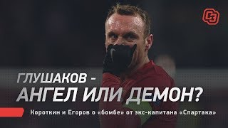Глушаков - ангел или демон? Короткин и Егоров о «бомбе» от экс-капитана «Спартака»