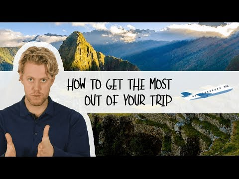 How To Get The Most Out Of Your Trip | Travel Tips