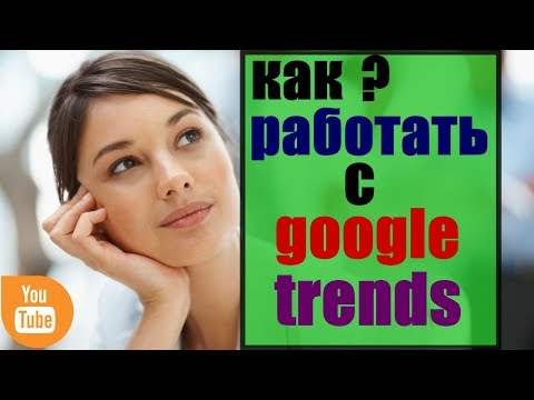 сервис Google Trends/ как работать с Google Trends/ как пользоваться Google Trends/ гугл трендс ютуб