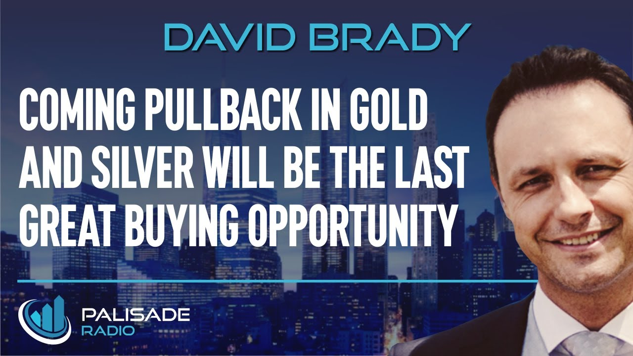 David Brady: Coming Pullback in Gold and Silver will be the Last Great Buying Opportunity