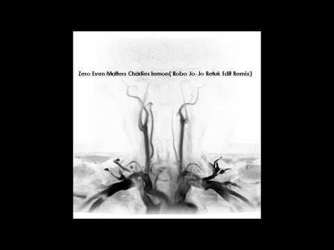 Zero Even Matters Charlies lemon( Robo Jo-Jo Refuk Edit Remix)