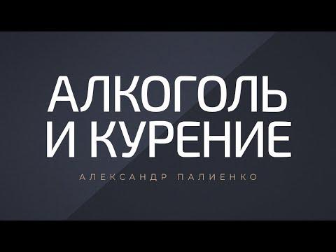 Алкоголь и курение. Александр Палиенко.