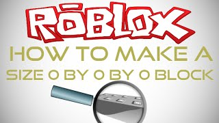 How To Make A Size 0,0,0 Block In ROBLOX