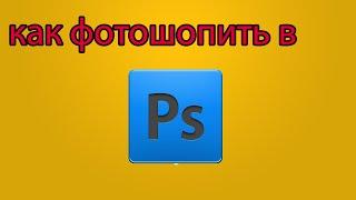 Как фотошопить в програме Adobe Photoshop CS6 x64