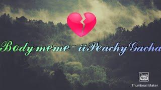 ♡ Body meme | gacha life | iipeach ♡ ( GORE AND BODY HORROR WARNING)