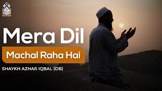Mera dil machal rha hai - Shaykh Azhar Iqbal