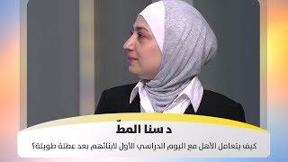 د  سنا المطّ - كيف يتعامل الأهل مع اليوم الدراسي الأول لابنائهم بعد عطلة طويلة؟
