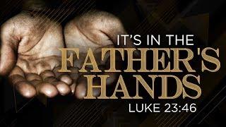 IT'S IN THE FATHERS HANDS | Dr. E. Dewey Smith, Jr. | St. Luke 23:46
