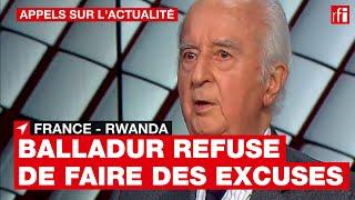 France-Rwanda : pourquoi E. Balladur refuse-t-il de présenter des excuses ?