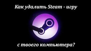 как удалить Steam-игру с компьютера?  How to delete Steam-game from computer?