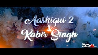 Aashiqui 2 VS Kabir Singh Mashup | VDj Royal