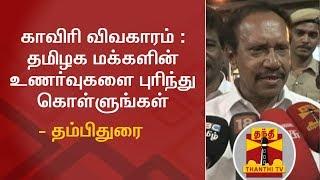 காவிரி விவகாரம் : தமிழக மக்களின் உணர்வுகளை புரிந்து கொள்ளுங்கள் - தம்பிதுரை | Thanthi TV