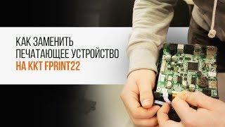 Как заменить печатающее устройство на ККТ FPrint22 | Секреты сервиса