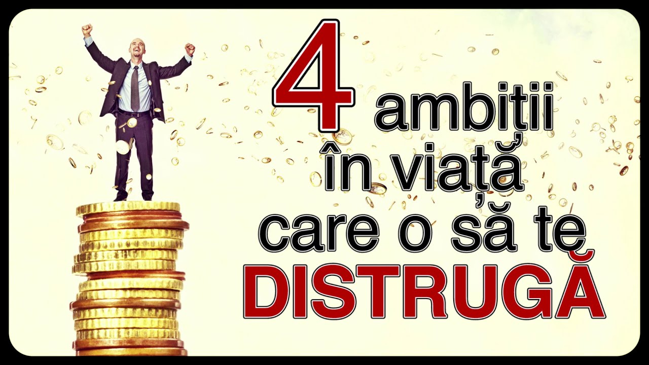 4 ambiții în viață care o să te DISTRUGĂ