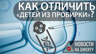 ДНК-метки «детей из пробирки» и «закрытые двери» супербактерий. Главное на QWERTY №98.