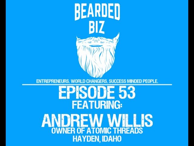 Bearded Biz Show - Ep. 53 - Andrew Willis - Owner of Atomic Threads