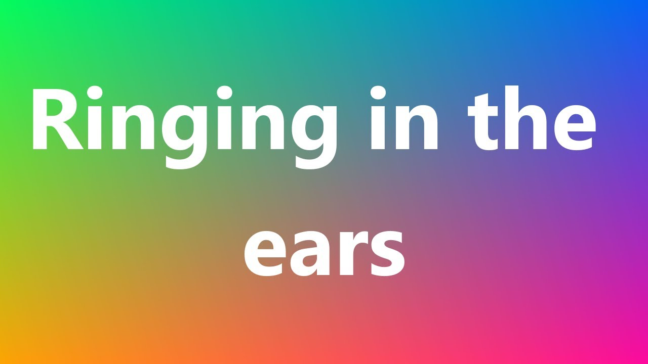 Ringing in the ears - Medical Meaning and Pronunciation