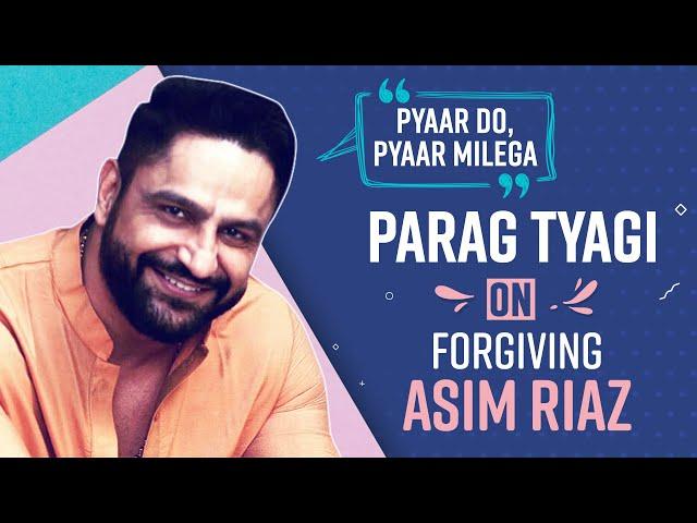 Parag Tyagi On FORGIVING Asim Riaz: Pyaar do, Pyaar Milega