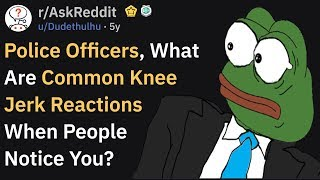 Cops, What Are Common Knee-Jerk Reactions When You're Seen? (r/AskReddit)