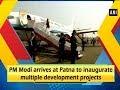 PM Modi arrives at Patna to inaugurate multiple development projects  - Bihar News