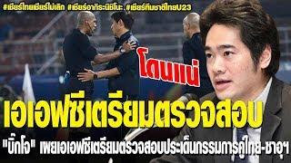 บิ๊กโจ เผยเอเอฟซีเตรียมตรวจสอบประเด็นกรรมการคู่ไทย ซาอุ+|ชายผู้บ้าคลั่งบอลไทย|