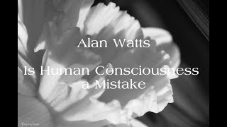 Alan Watts - Is Human Consciousness a Mistake