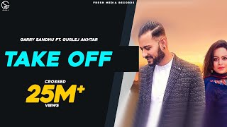 Take Off Garry Sandhu Amp; Gurlej Akhtar Latest Punjabi Song 2019
