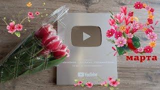 🌷 Наша с Вами СЕРЕБРЯНАЯ кнопка от YouTube +  Поздравления с 8 марта  🌺